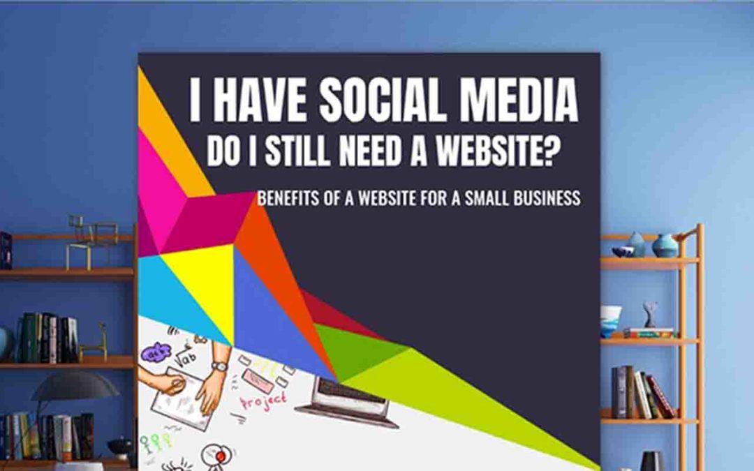 I HAVE SOCIAL MEDIA, DO I STILL NEED A WEBSITE?